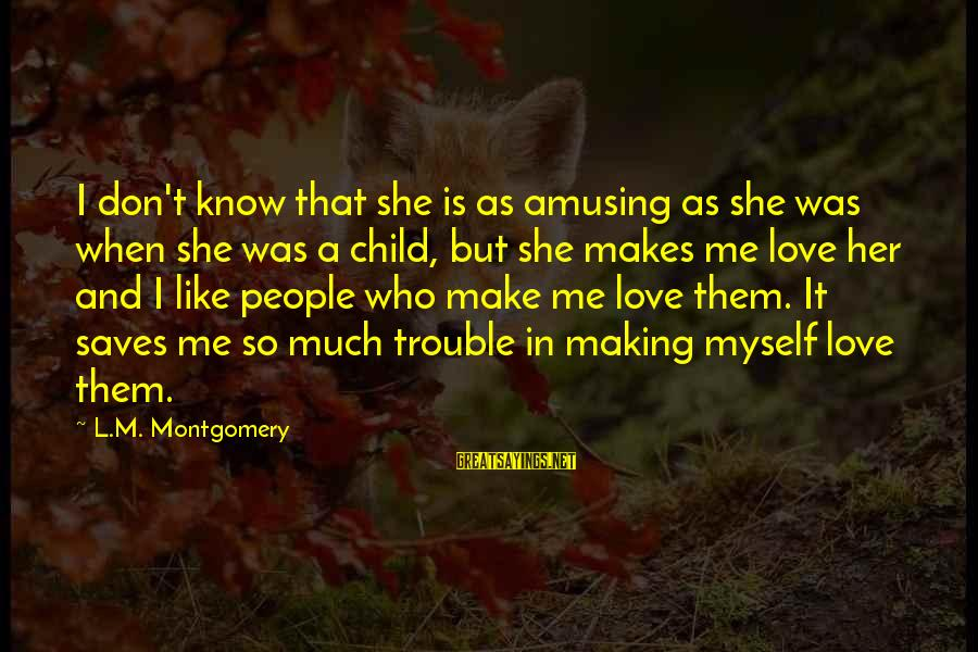 Love Saves Sayings By L.M. Montgomery: I don't know that she is as amusing as she was when she was a
