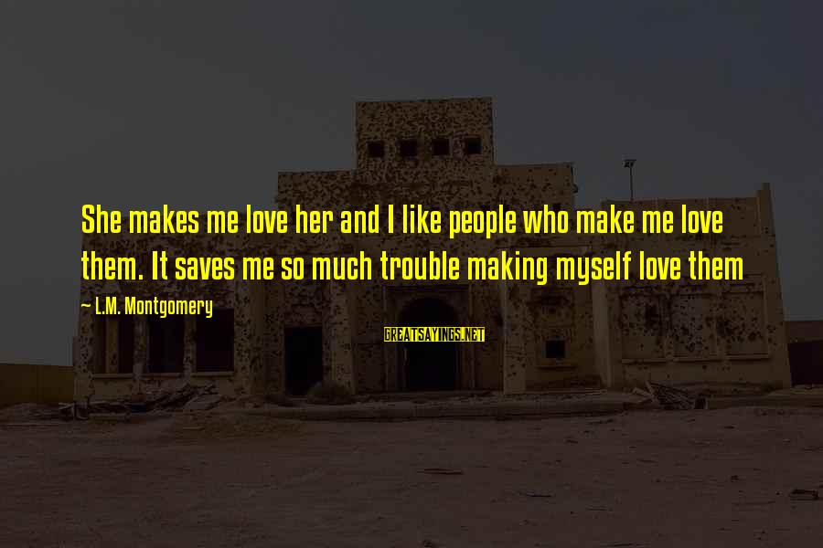 Love Saves Sayings By L.M. Montgomery: She makes me love her and I like people who make me love them. It