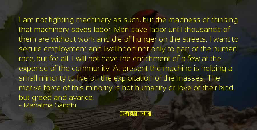 Love Saves Sayings By Mahatma Gandhi: I am not fighting machinery as such, but the madness of thinking that machinery saves