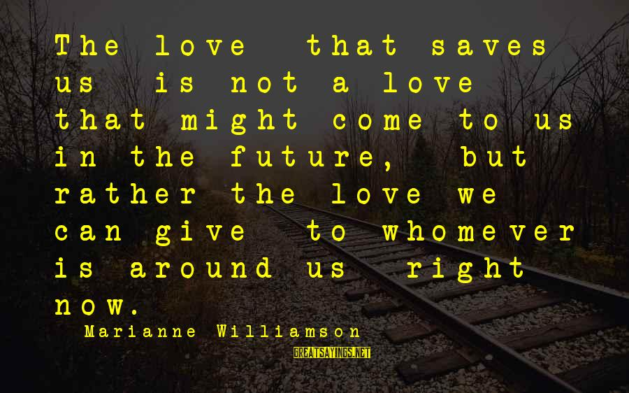 Love Saves Sayings By Marianne Williamson: The love that saves us is not a love that might come to us in