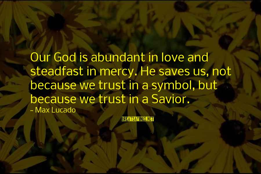 Love Saves Sayings By Max Lucado: Our God is abundant in love and steadfast in mercy. He saves us, not because