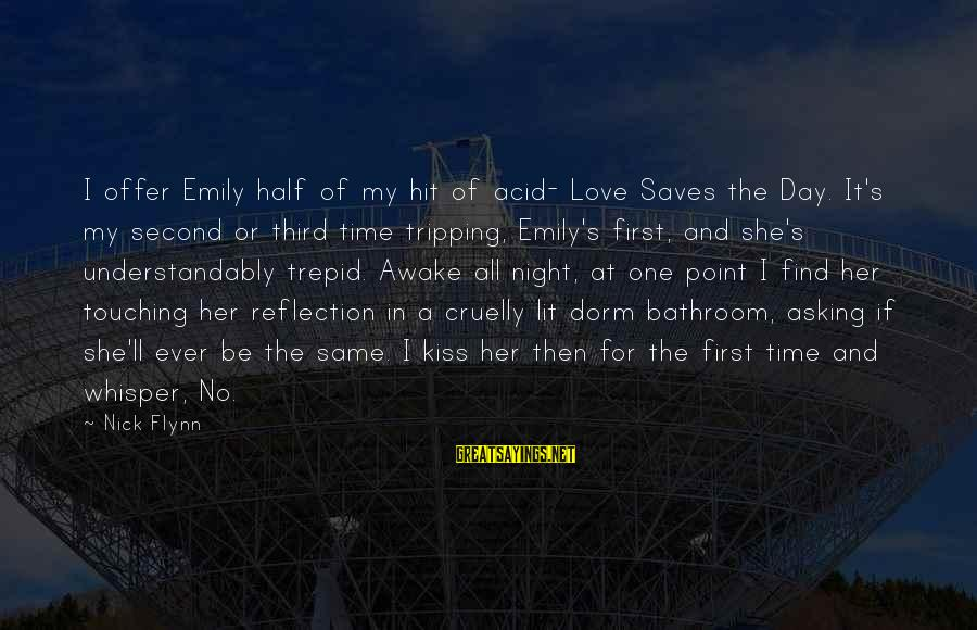 Love Saves Sayings By Nick Flynn: I offer Emily half of my hit of acid- Love Saves the Day. It's my