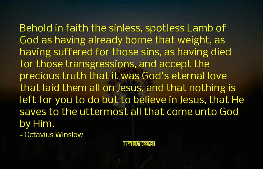 Love Saves Sayings By Octavius Winslow: Behold in faith the sinless, spotless Lamb of God as having already borne that weight,