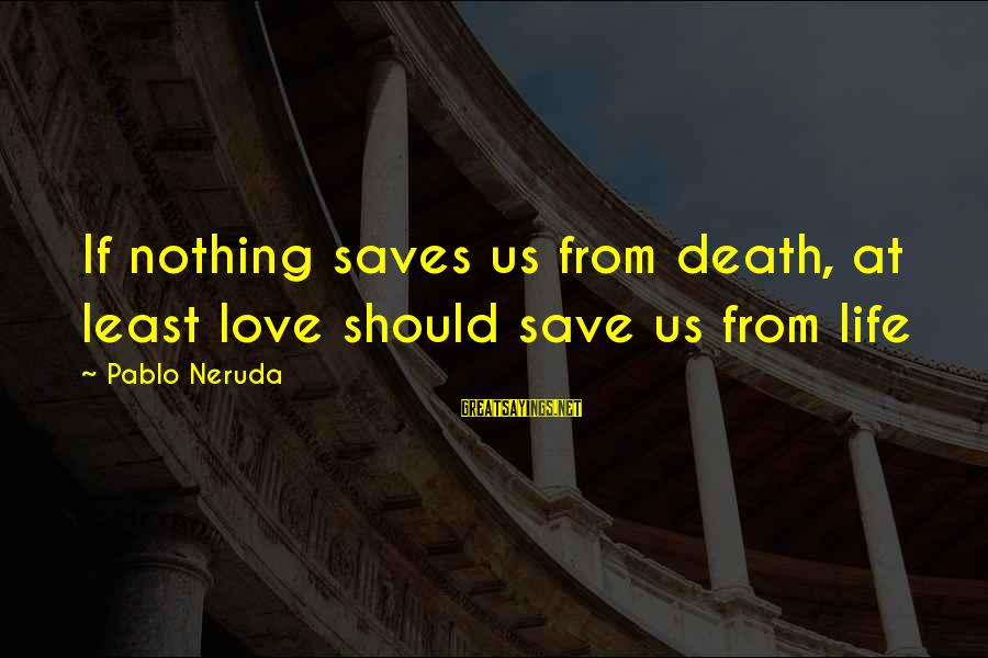 Love Saves Sayings By Pablo Neruda: If nothing saves us from death, at least love should save us from life
