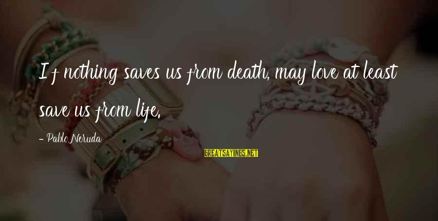 Love Saves Sayings By Pablo Neruda: I f nothing saves us from death, may love at least save us from life.