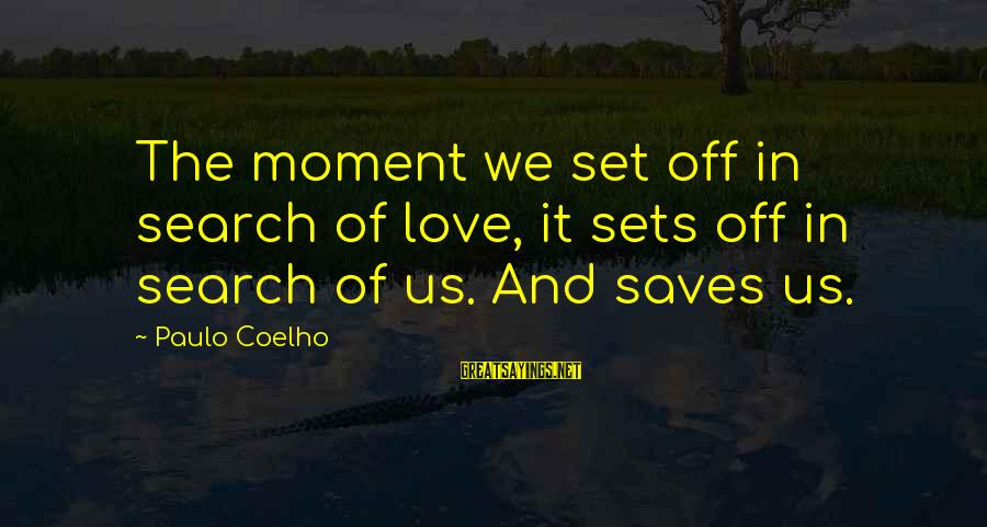 Love Saves Sayings By Paulo Coelho: The moment we set off in search of love, it sets off in search of
