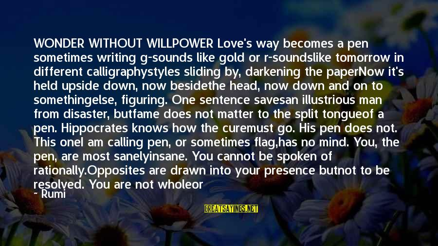 Love Saves Sayings By Rumi: WONDER WITHOUT WILLPOWER Love's way becomes a pen sometimes writing g-sounds like gold or r-soundslike