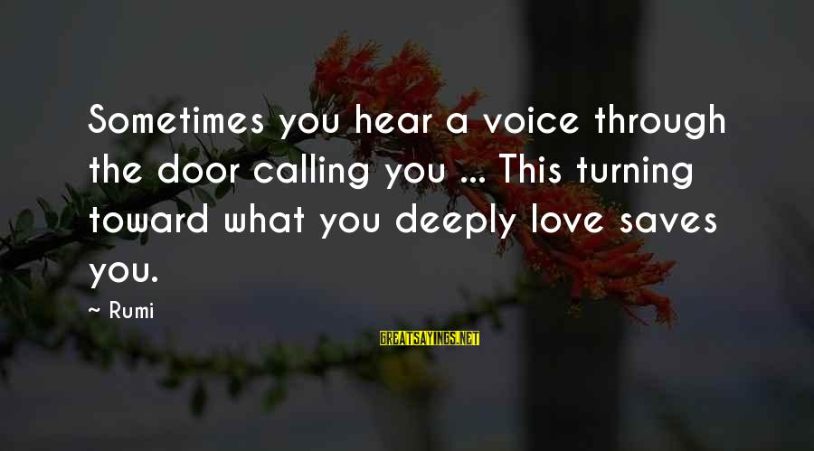 Love Saves Sayings By Rumi: Sometimes you hear a voice through the door calling you ... This turning toward what