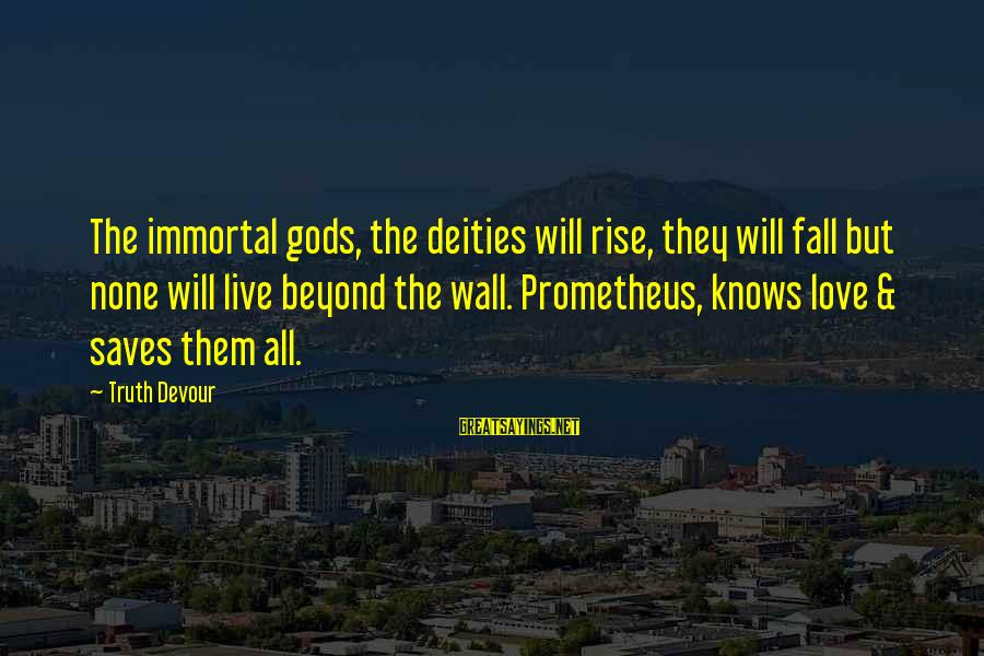 Love Saves Sayings By Truth Devour: The immortal gods, the deities will rise, they will fall but none will live beyond
