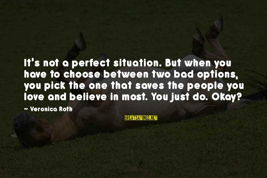 Love Saves Sayings By Veronica Roth: It's not a perfect situation. But when you have to choose between two bad options,