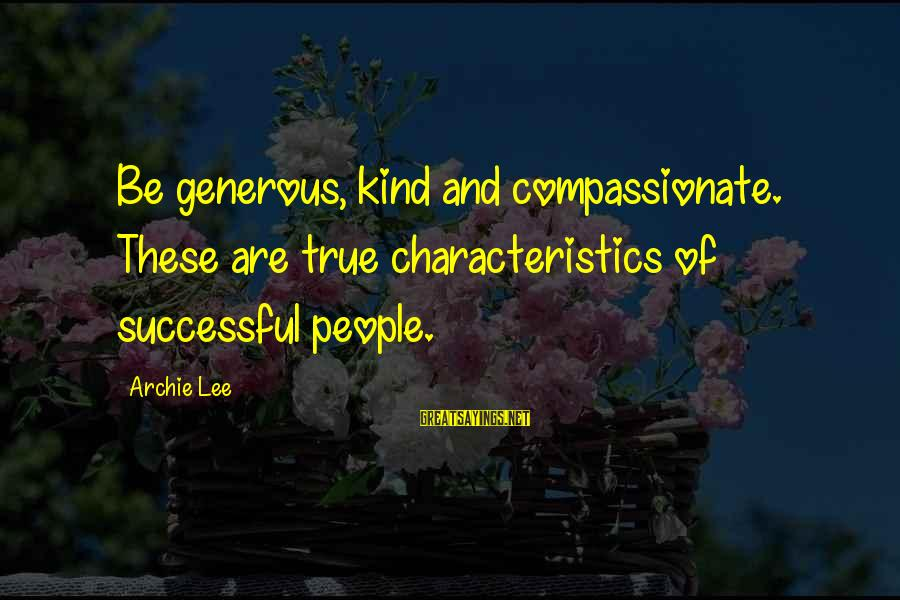 Love Sex And Relationships Sayings By Archie Lee: Be generous, kind and compassionate. These are true characteristics of successful people.