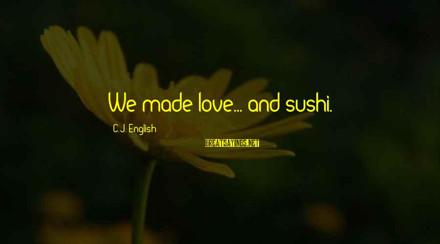 Love Sex And Relationships Sayings By C.J. English: We made love... and sushi.
