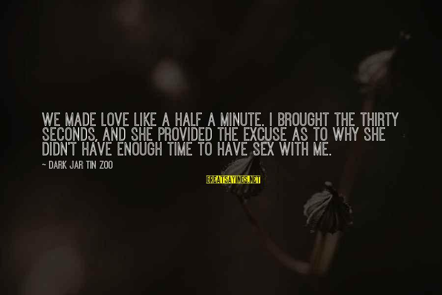 Love Sex And Relationships Sayings By Dark Jar Tin Zoo: We made love like a half a minute. I brought the thirty seconds, and she