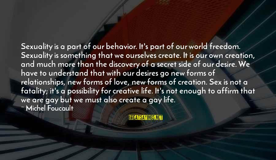 Love Sex And Relationships Sayings By Michel Foucault: Sexuality is a part of our behavior. It's part of our world freedom. Sexuality is