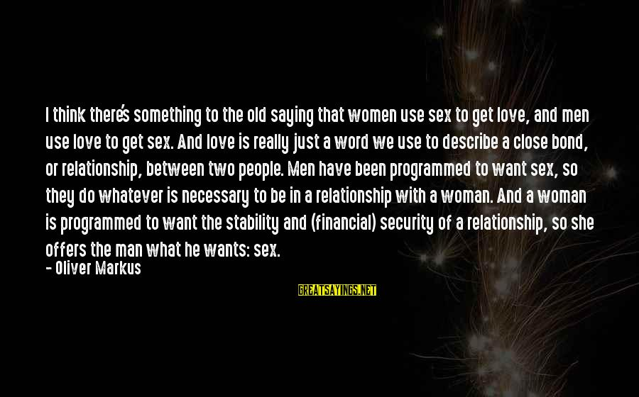 Love Sex And Relationships Sayings By Oliver Markus: I think there's something to the old saying that women use sex to get love,