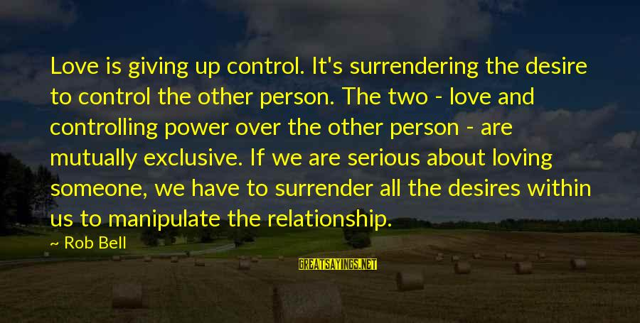 Love Sex And Relationships Sayings By Rob Bell: Love is giving up control. It's surrendering the desire to control the other person. The