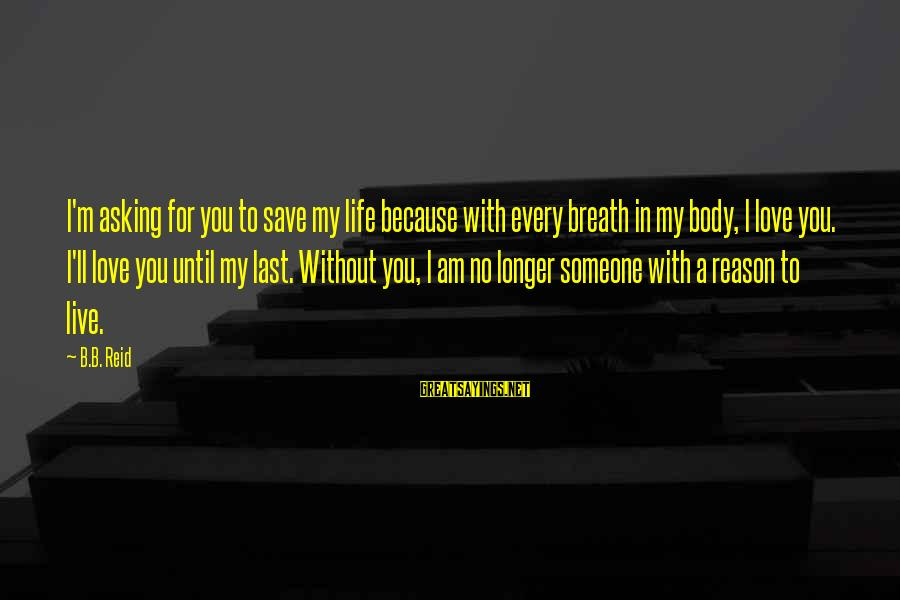 Love Someone Without Reason Sayings By B.B. Reid: I'm asking for you to save my life because with every breath in my body,