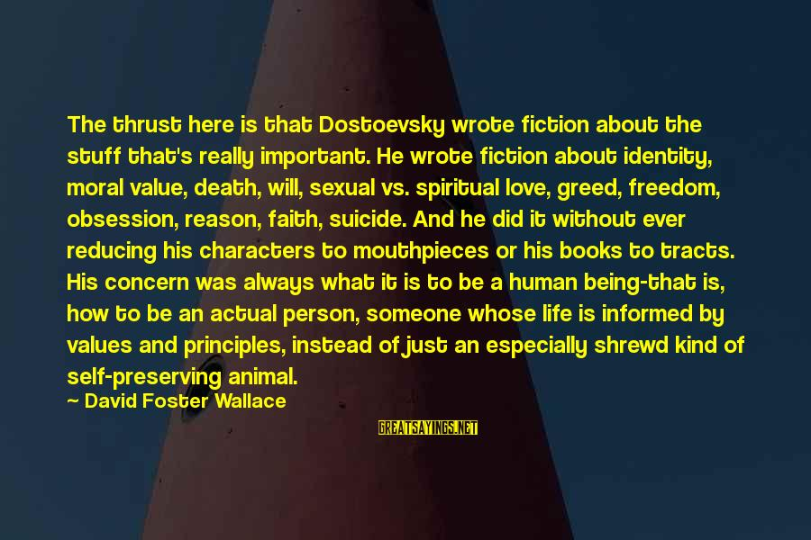 Love Someone Without Reason Sayings By David Foster Wallace: The thrust here is that Dostoevsky wrote fiction about the stuff that's really important. He