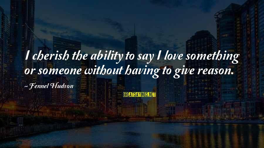 Love Someone Without Reason Sayings By Fennel Hudson: I cherish the ability to say I love something or someone without having to give