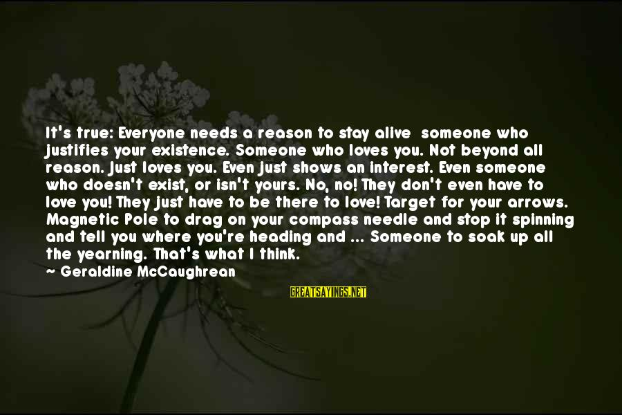 Love Someone Without Reason Sayings By Geraldine McCaughrean: It's true: Everyone needs a reason to stay alive someone who justifies your existence. Someone