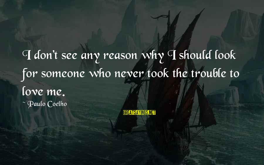 Love Someone Without Reason Sayings By Paulo Coelho: I don't see any reason why I should look for someone who never took the