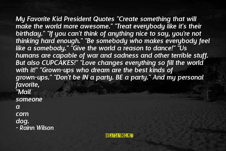 """Love Someone Without Reason Sayings By Rainn Wilson: My Favorite Kid President Quotes """"Create something that will make the world more awesome."""" """"Treat"""
