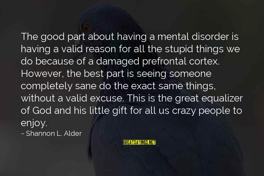 Love Someone Without Reason Sayings By Shannon L. Alder: The good part about having a mental disorder is having a valid reason for all