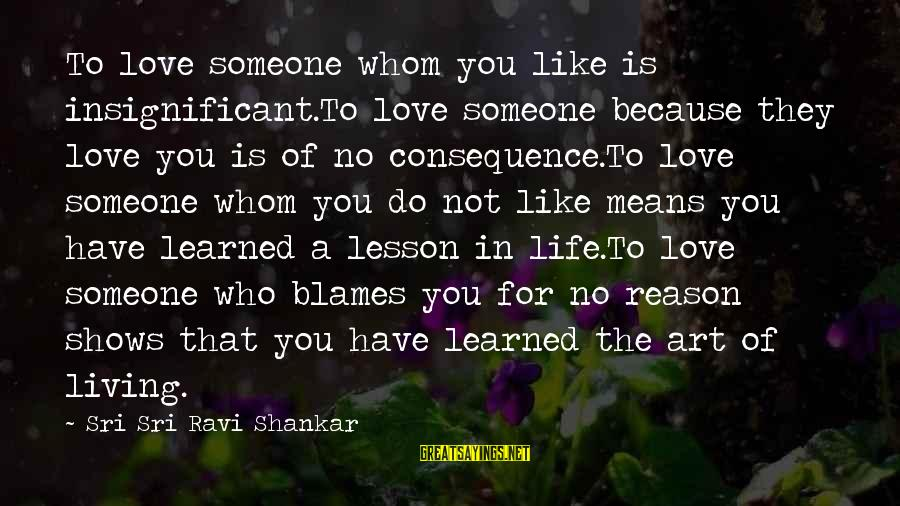 Love Someone Without Reason Sayings By Sri Sri Ravi Shankar: To love someone whom you like is insignificant.To love someone because they love you is