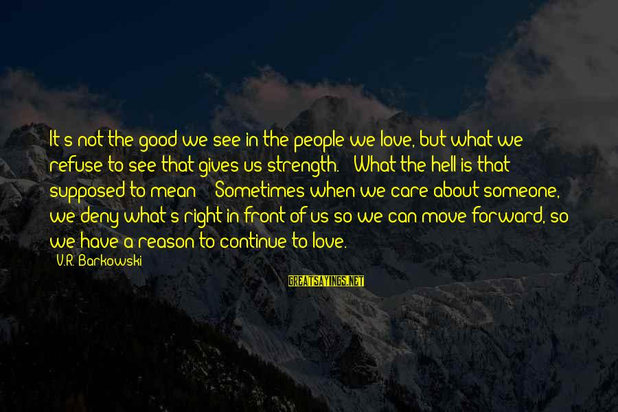 Love Someone Without Reason Sayings By V.R. Barkowski: It's not the good we see in the people we love, but what we refuse