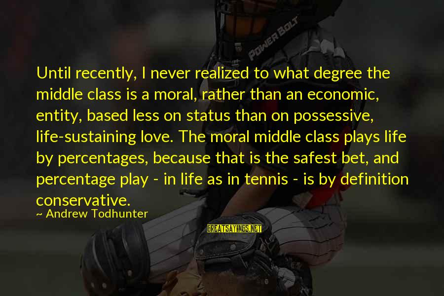 Love Status Sayings By Andrew Todhunter: Until recently, I never realized to what degree the middle class is a moral, rather