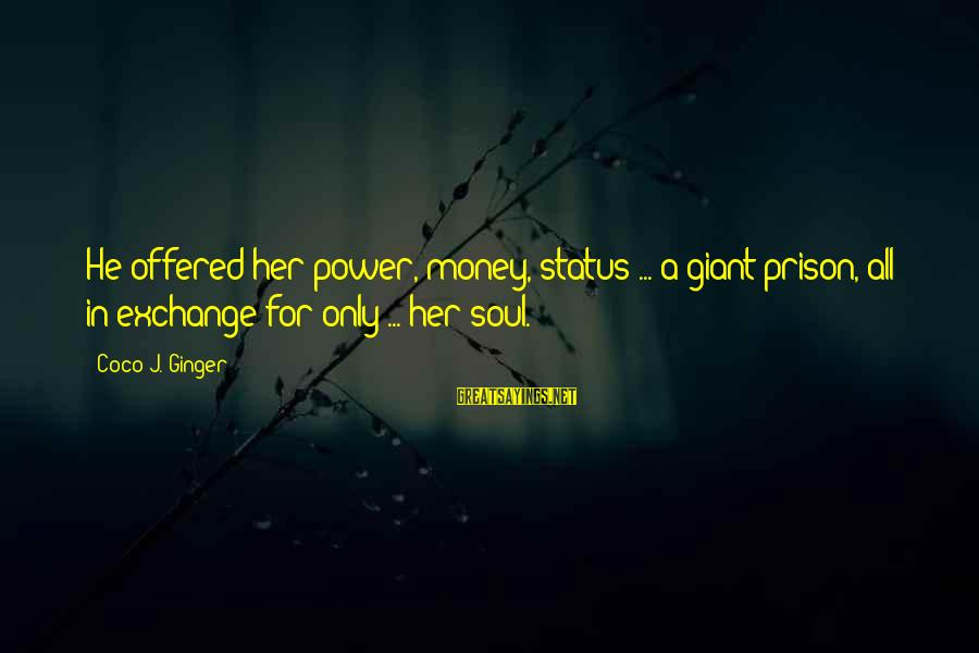 Love Status Sayings By Coco J. Ginger: He offered her power, money, status ... a giant prison, all in exchange for only
