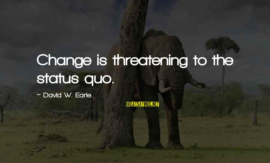 Love Status Sayings By David W. Earle: Change is threatening to the status quo.