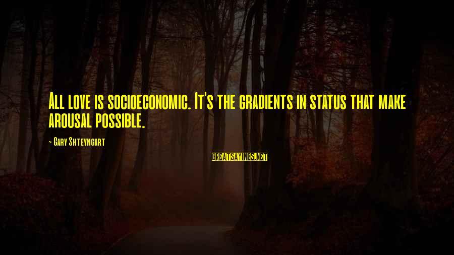 Love Status Sayings By Gary Shteyngart: All love is socioeconomic. It's the gradients in status that make arousal possible.