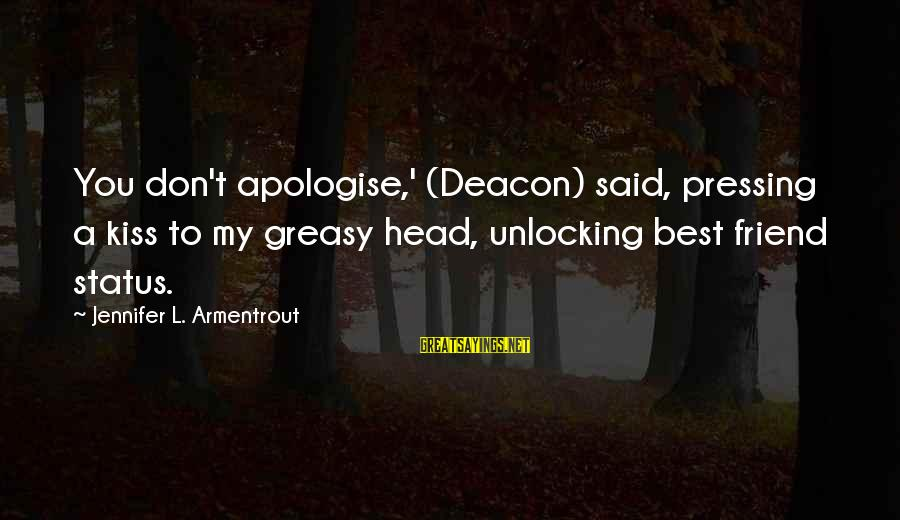 Love Status Sayings By Jennifer L. Armentrout: You don't apologise,' (Deacon) said, pressing a kiss to my greasy head, unlocking best friend