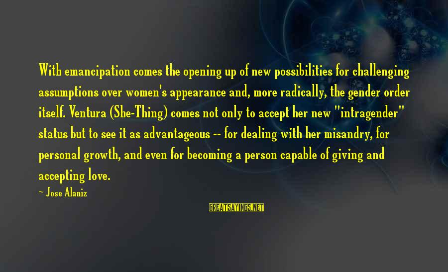 Love Status Sayings By Jose Alaniz: With emancipation comes the opening up of new possibilities for challenging assumptions over women's appearance