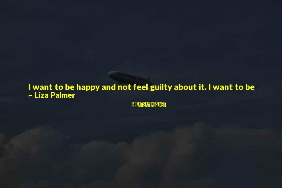 Love Status Sayings By Liza Palmer: I want to be happy and not feel guilty about it. I want to be