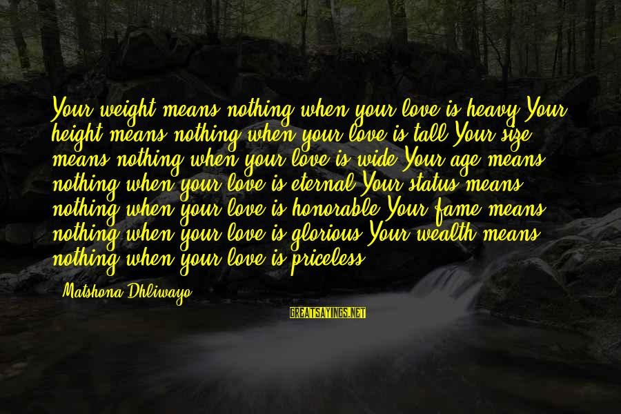 Love Status Sayings By Matshona Dhliwayo: Your weight means nothing when your love is heavy.Your height means nothing when your love