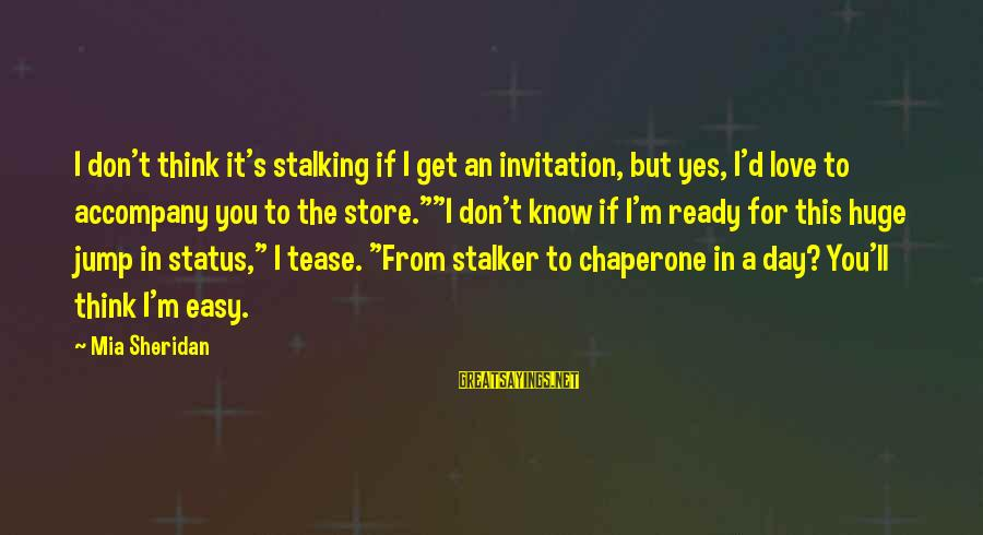 Love Status Sayings By Mia Sheridan: I don't think it's stalking if I get an invitation, but yes, I'd love to