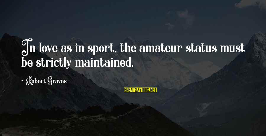 Love Status Sayings By Robert Graves: In love as in sport, the amateur status must be strictly maintained.