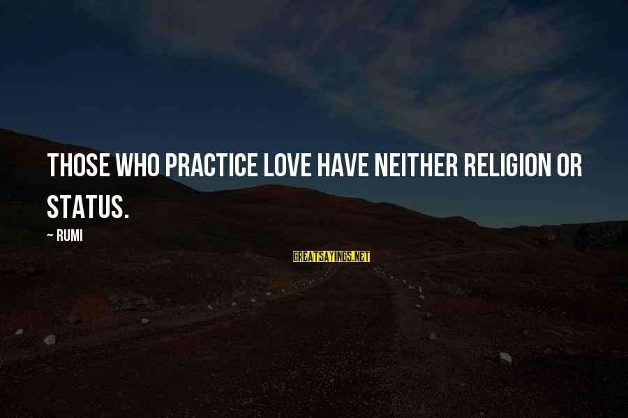 Love Status Sayings By Rumi: Those who practice Love have neither Religion or Status.