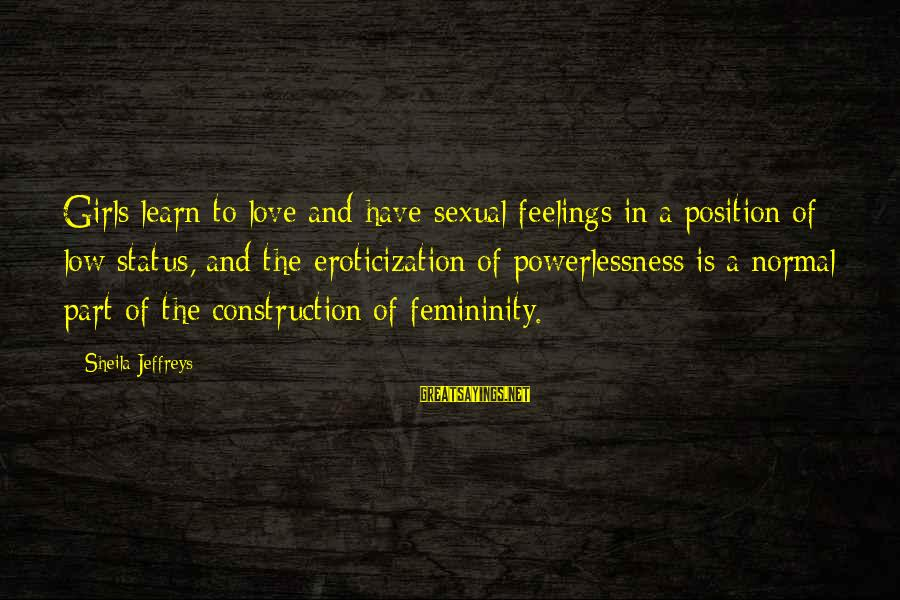 Love Status Sayings By Sheila Jeffreys: Girls learn to love and have sexual feelings in a position of low status, and