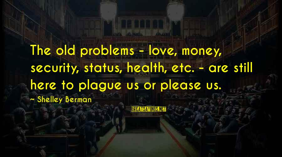 Love Status Sayings By Shelley Berman: The old problems - love, money, security, status, health, etc. - are still here to