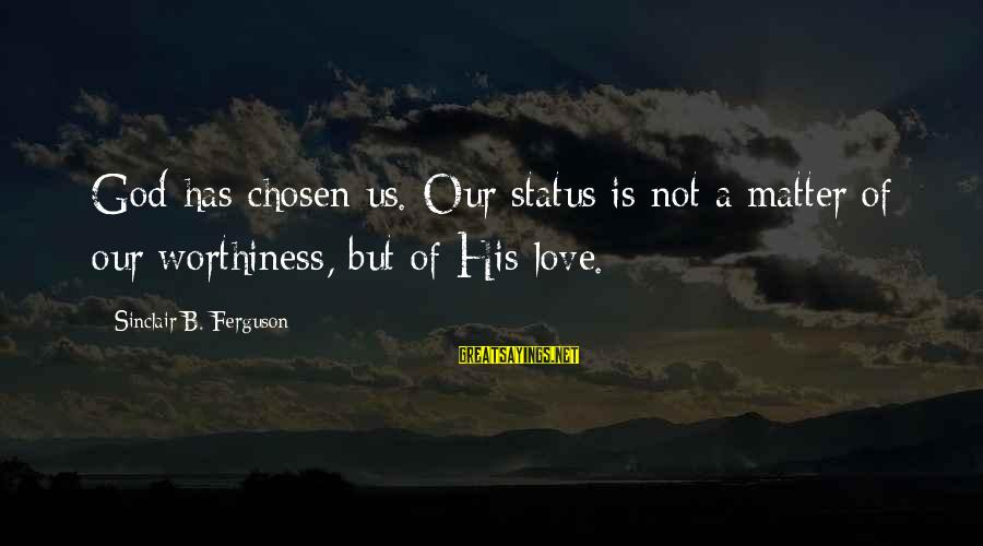 Love Status Sayings By Sinclair B. Ferguson: God has chosen us. Our status is not a matter of our worthiness, but of