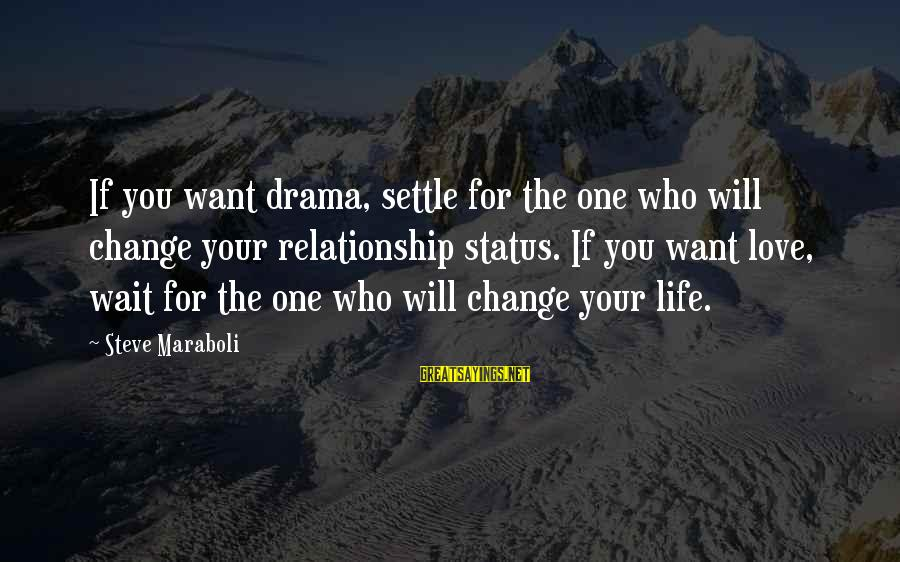Love Status Sayings By Steve Maraboli: If you want drama, settle for the one who will change your relationship status. If