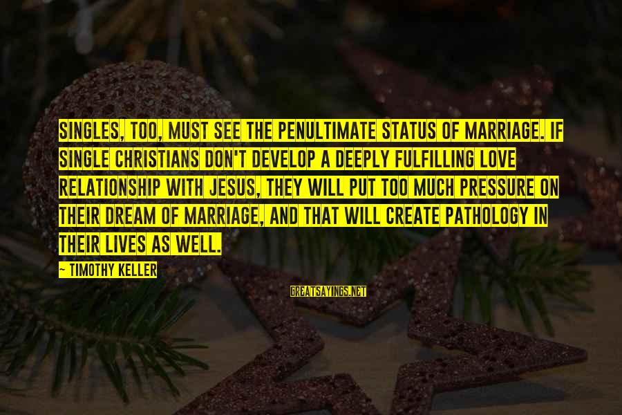 Love Status Sayings By Timothy Keller: Singles, too, must see the penultimate status of marriage. If single Christians don't develop a