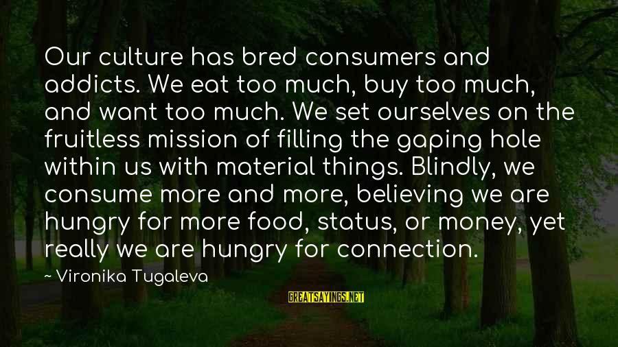 Love Status Sayings By Vironika Tugaleva: Our culture has bred consumers and addicts. We eat too much, buy too much, and