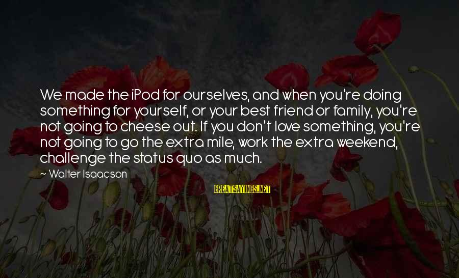 Love Status Sayings By Walter Isaacson: We made the iPod for ourselves, and when you're doing something for yourself, or your