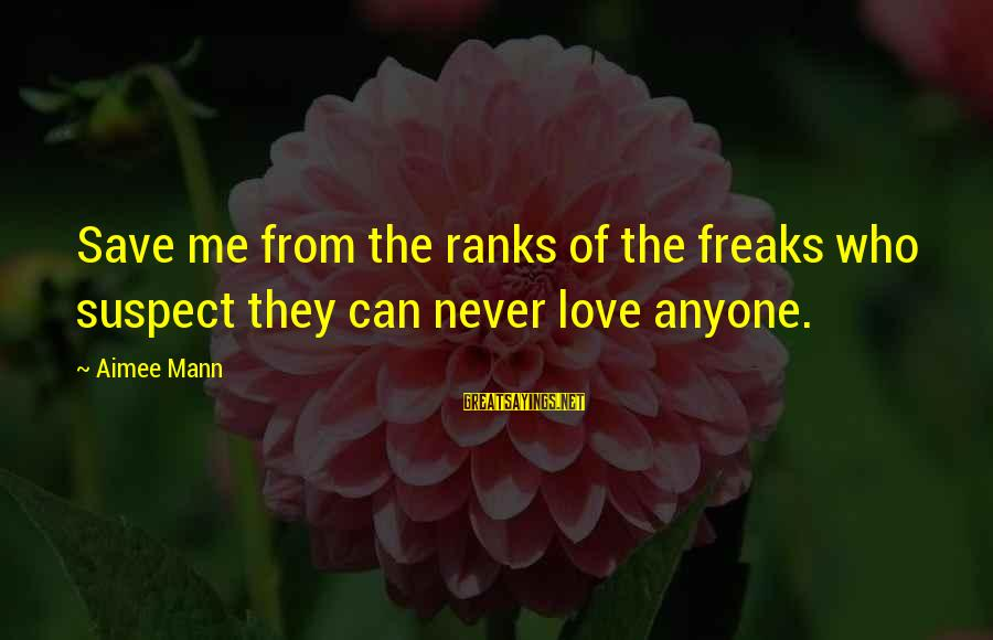 Love Suspect Sayings By Aimee Mann: Save me from the ranks of the freaks who suspect they can never love anyone.