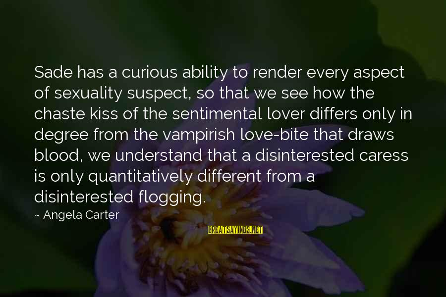 Love Suspect Sayings By Angela Carter: Sade has a curious ability to render every aspect of sexuality suspect, so that we