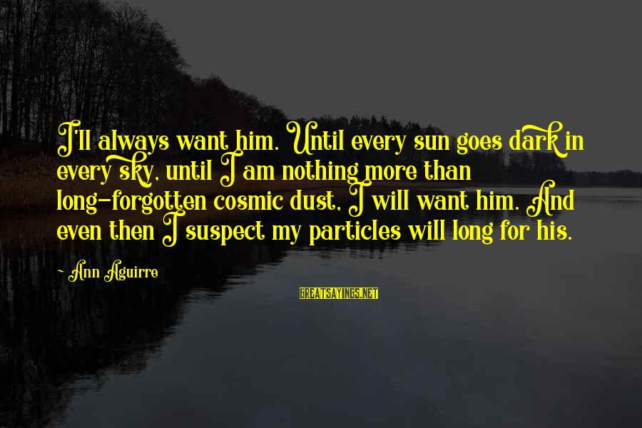 Love Suspect Sayings By Ann Aguirre: I'll always want him. Until every sun goes dark in every sky, until I am
